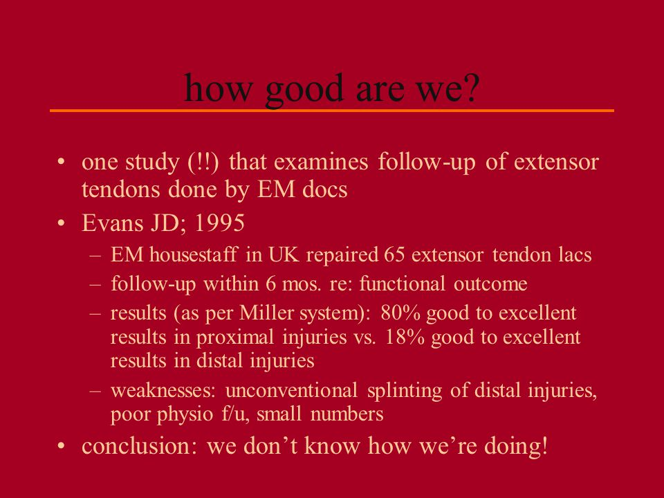 how good are we one study (!!) that examines follow-up of extensor tendons done by EM docs. Evans JD; 1995.