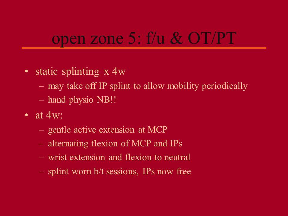 open zone 5: f/u & OT/PT static splinting x 4w at 4w: