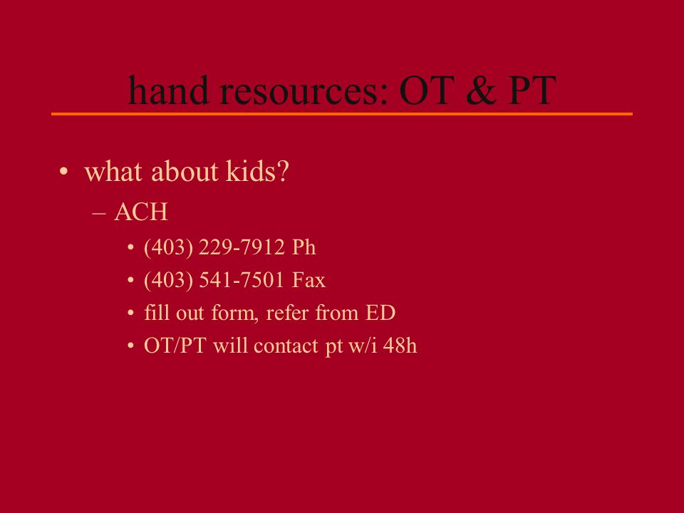 hand resources: OT & PT what about kids ACH (403) 229-7912 Ph