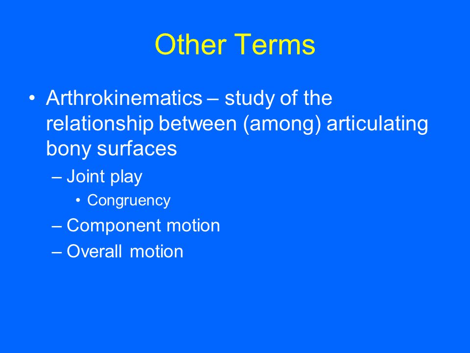 Other Terms Arthrokinematics – study of the relationship between (among) articulating bony surfaces.
