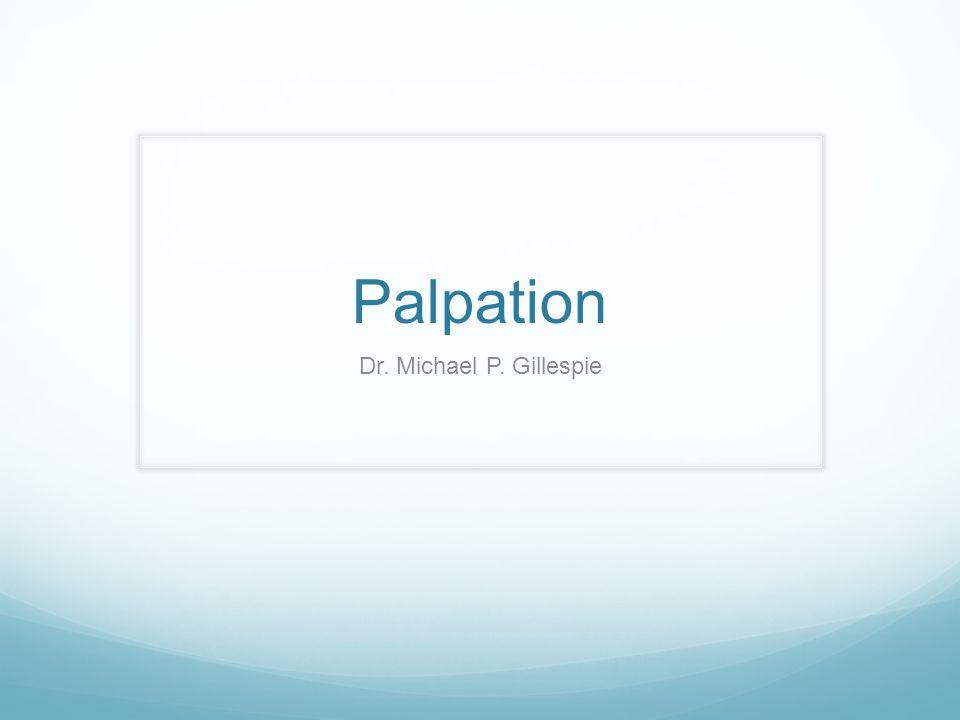 Palpation Dr. Michael P. Gillespie