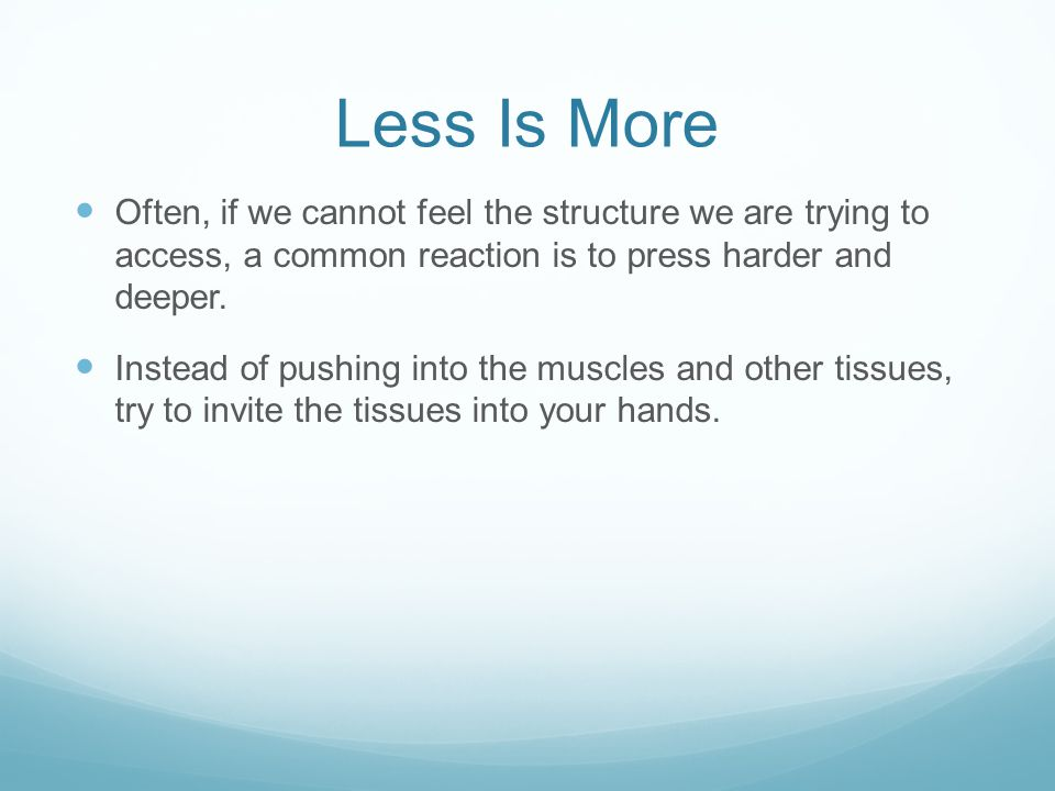 Less Is More Often, if we cannot feel the structure we are trying to access, a common reaction is to press harder and deeper.