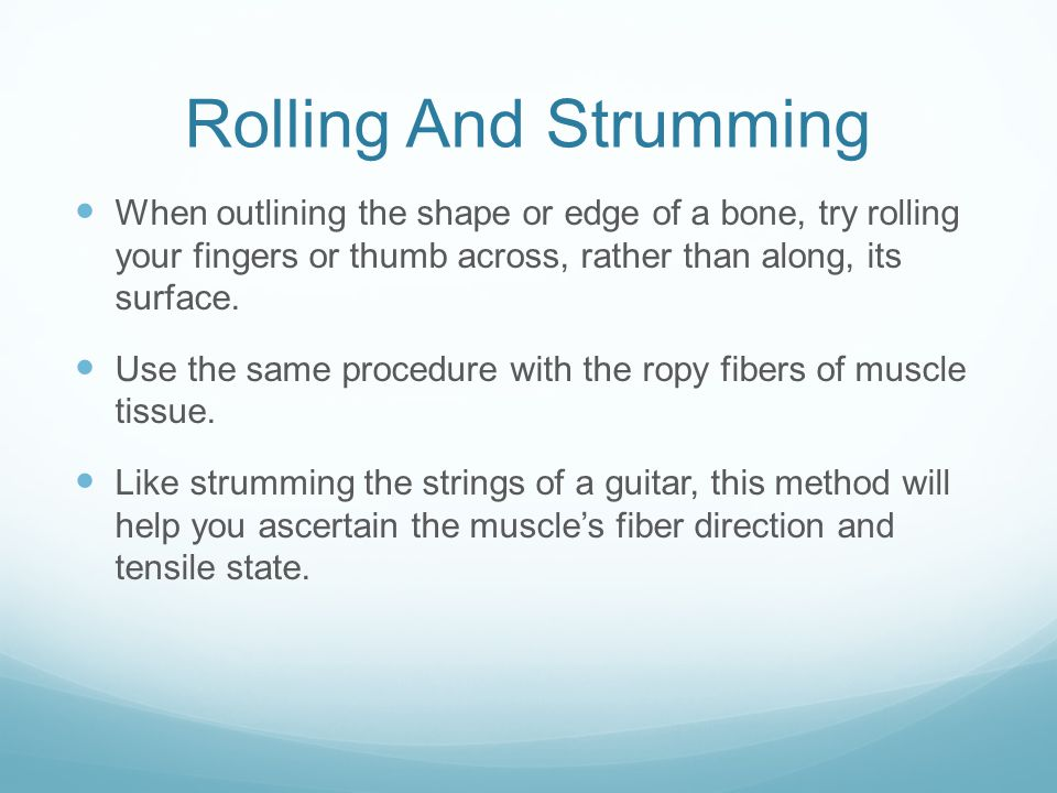 Rolling And Strumming When outlining the shape or edge of a bone, try rolling your fingers or thumb across, rather than along, its surface.
