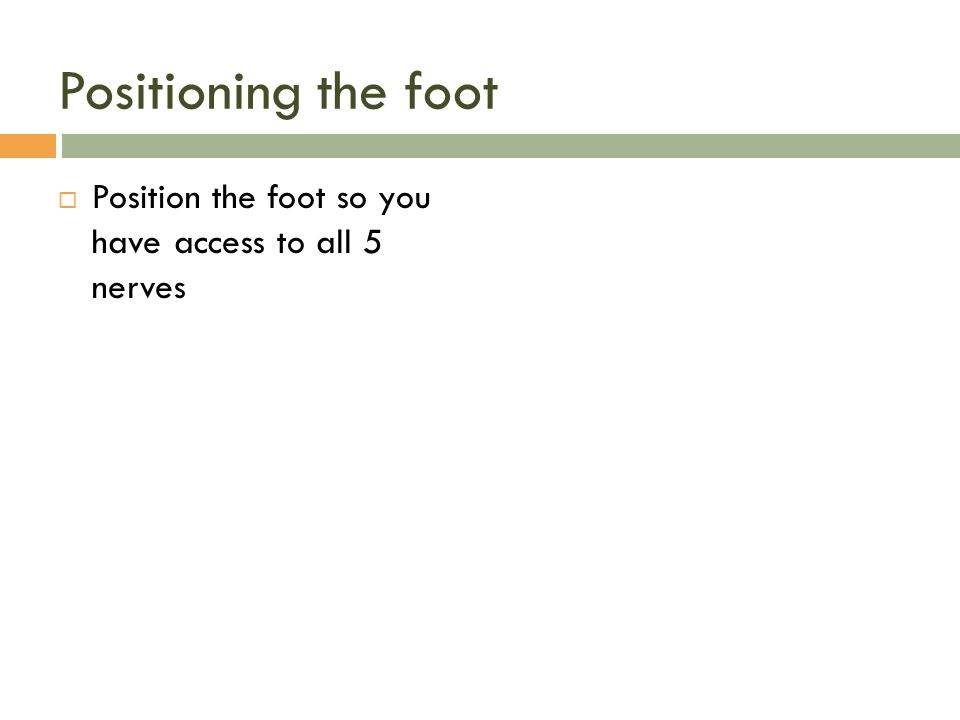Positioning the foot Position the foot so you have access to all 5 nerves