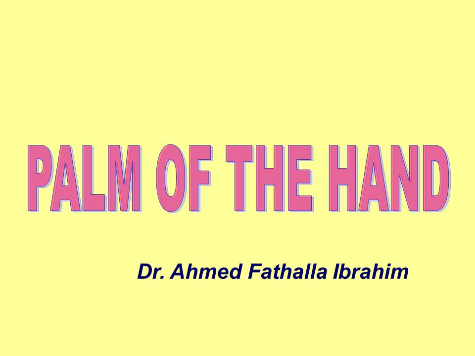 PALM OF THE HAND Dr. Ahmed Fathalla Ibrahim