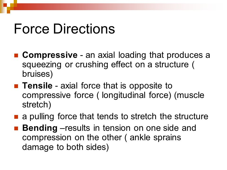 Force Directions Compressive - an axial loading that produces a squeezing or crushing effect on a structure ( bruises)