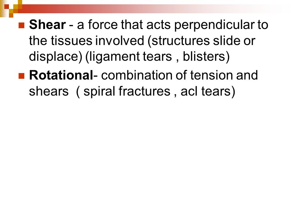 Shear - a force that acts perpendicular to the tissues involved (structures slide or displace) (ligament tears , blisters)