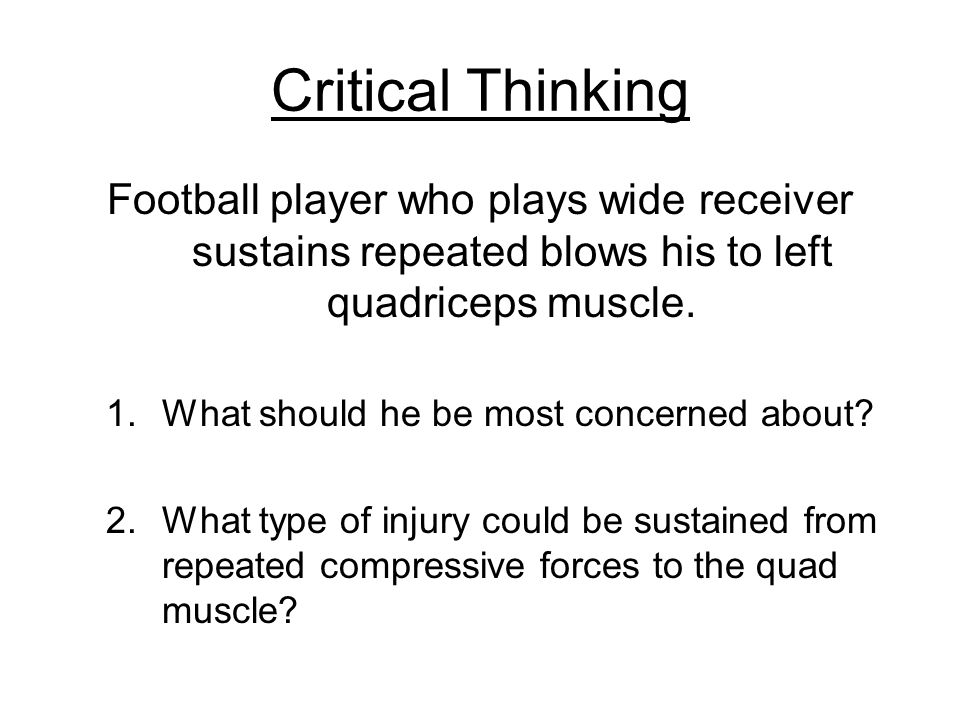 Critical Thinking Football player who plays wide receiver sustains repeated blows his to left quadriceps muscle.