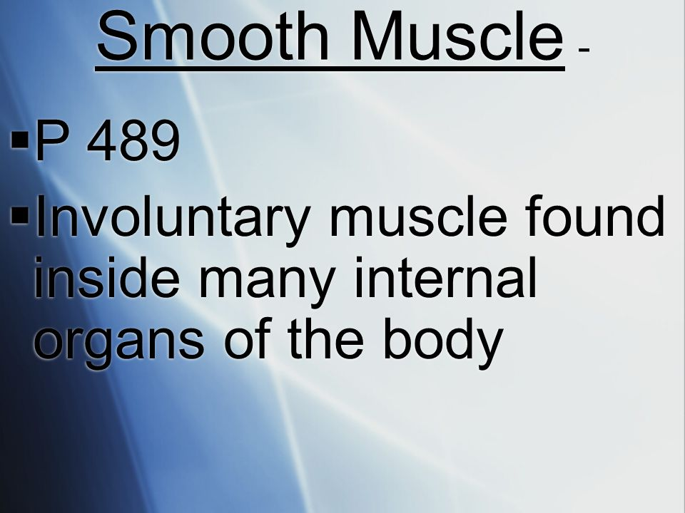 Smooth Muscle - P 489 Involuntary muscle found inside many internal organs of the body