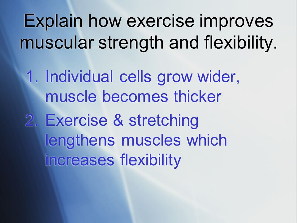 Explain how exercise improves muscular strength and flexibility.