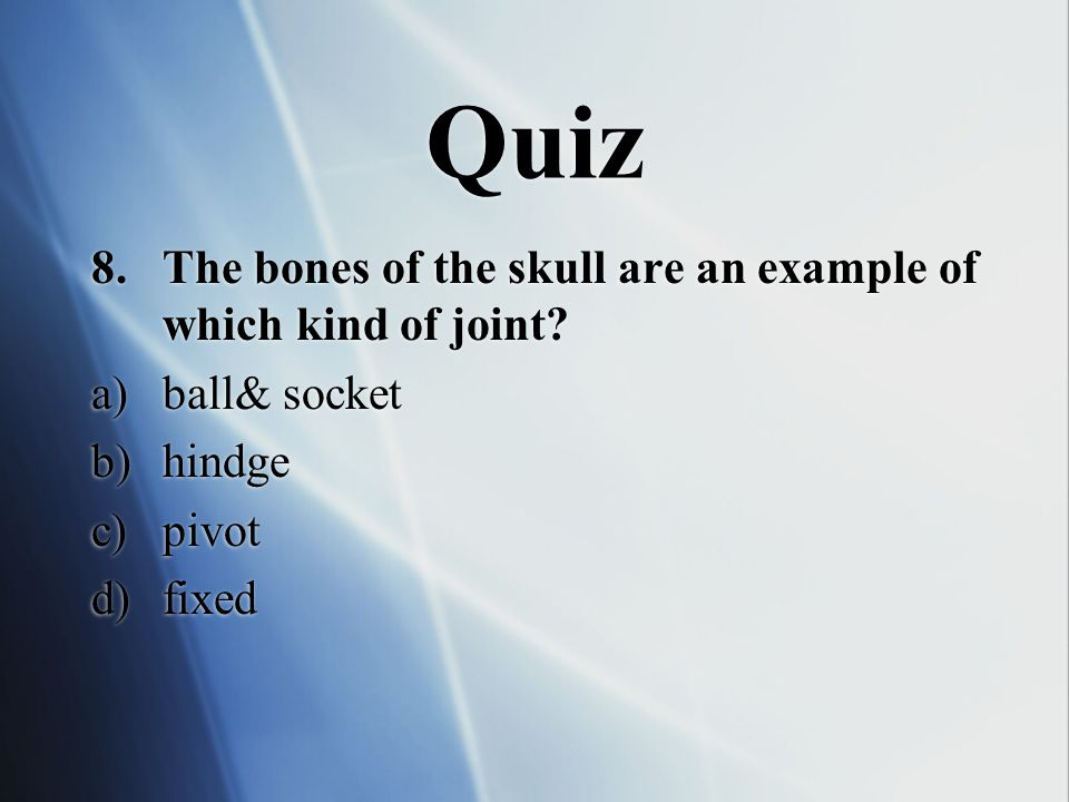 Quiz The bones of the skull are an example of which kind of joint