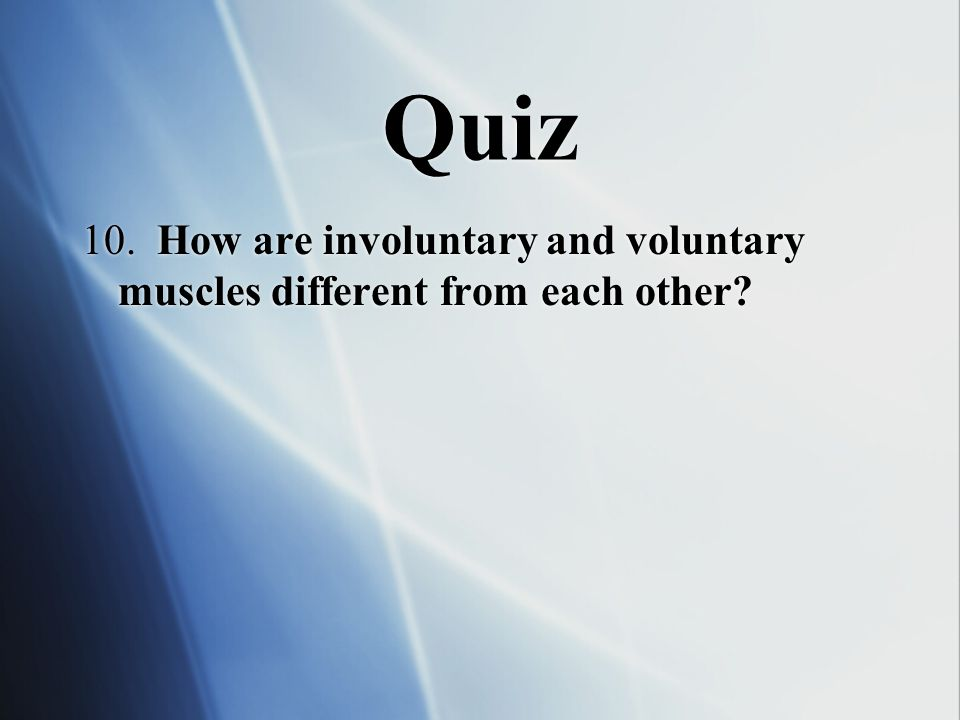 Quiz 10. How are involuntary and voluntary muscles different from each other