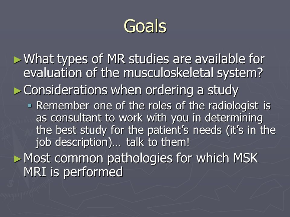 Goals What types of MR studies are available for evaluation of the musculoskeletal system Considerations when ordering a study.