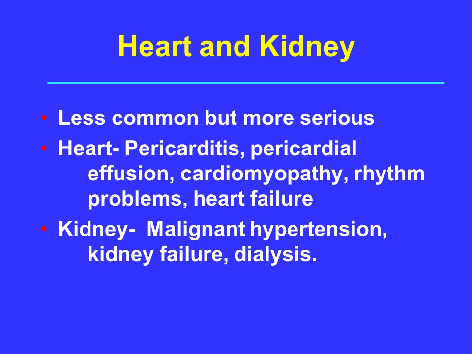 Heart and Kidney Less common but more serious