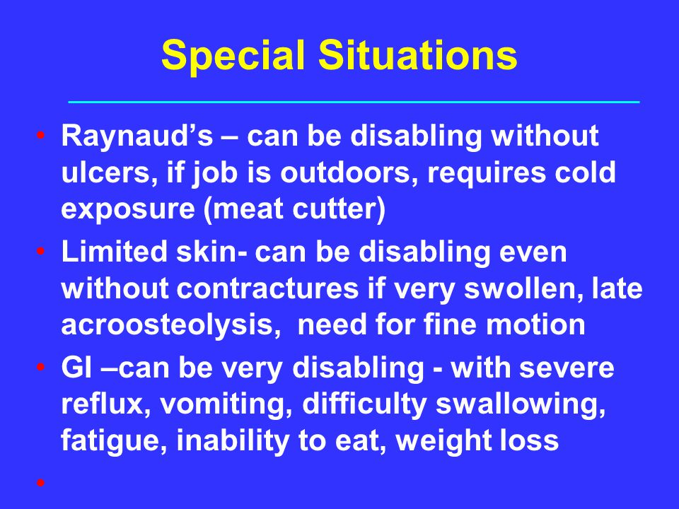 Special Situations Raynaud's – can be disabling without ulcers, if job is outdoors, requires cold exposure (meat cutter)