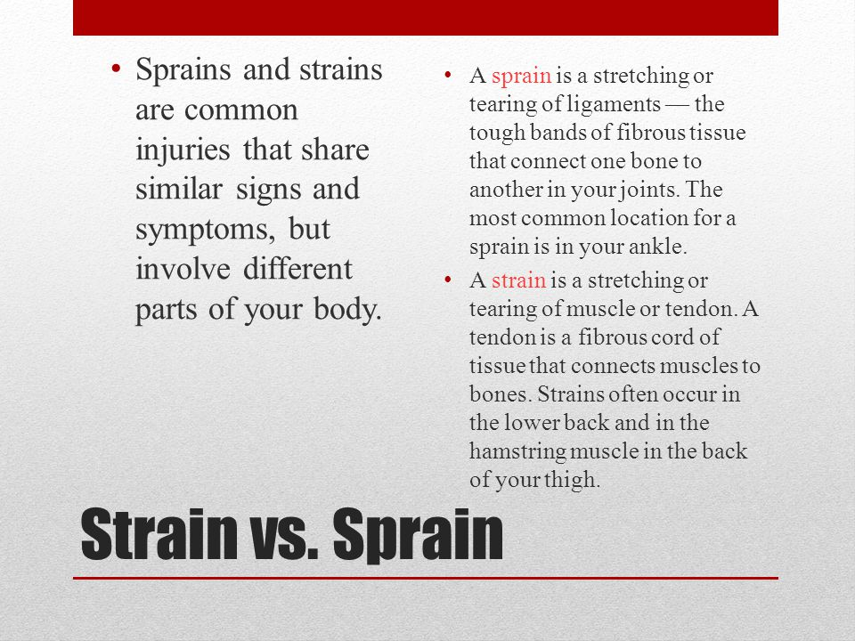 Sprains and strains are common injuries that share similar signs and symptoms, but involve different parts of your body.