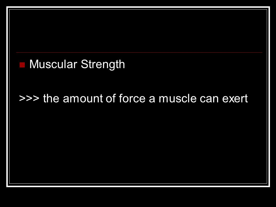 Muscular Strength >>> the amount of force a muscle can exert