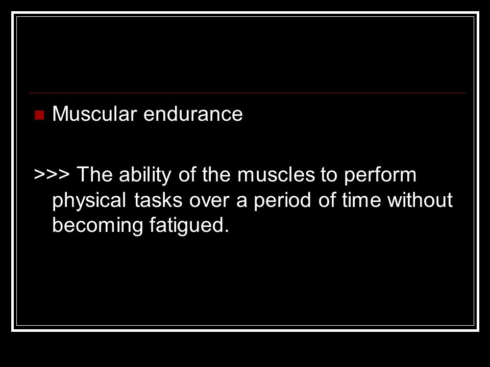 Muscular endurance >>> The ability of the muscles to perform physical tasks over a period of time without becoming fatigued.