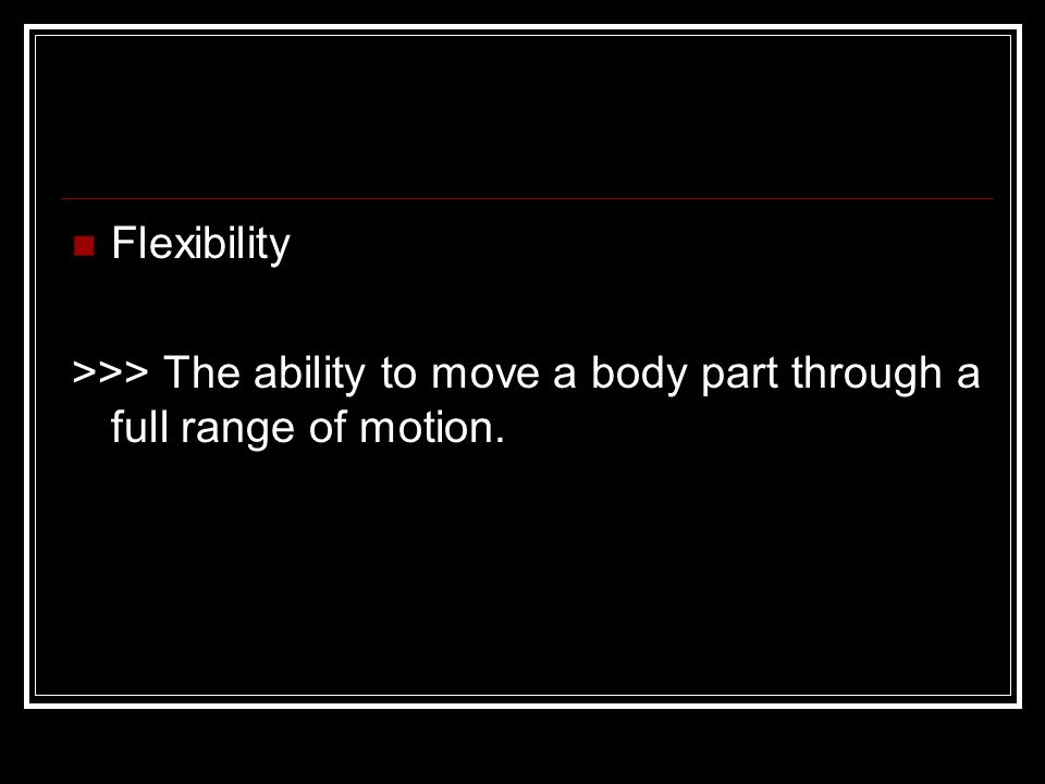 Flexibility >>> The ability to move a body part through a full range of motion.