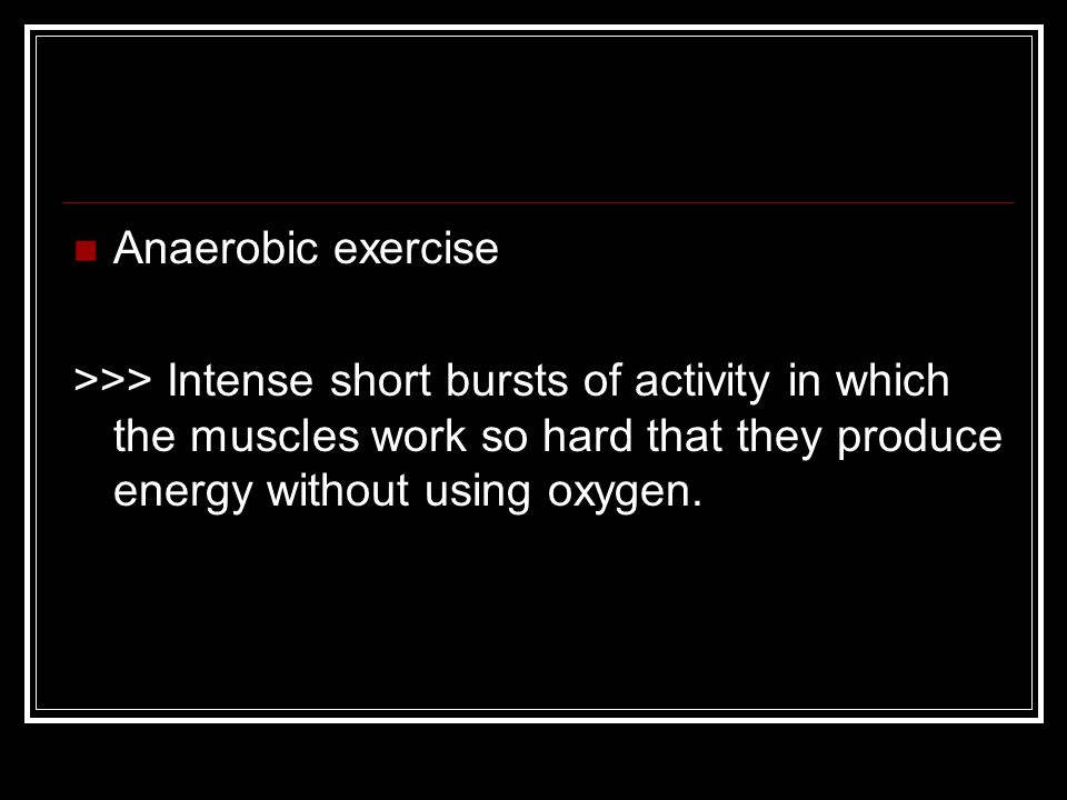 Anaerobic exercise >>> Intense short bursts of activity in which the muscles work so hard that they produce energy without using oxygen.
