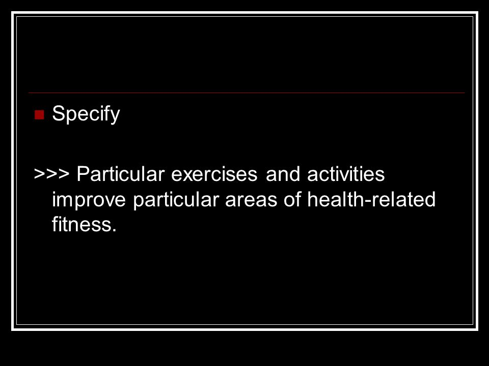 Specify >>> Particular exercises and activities improve particular areas of health-related fitness.