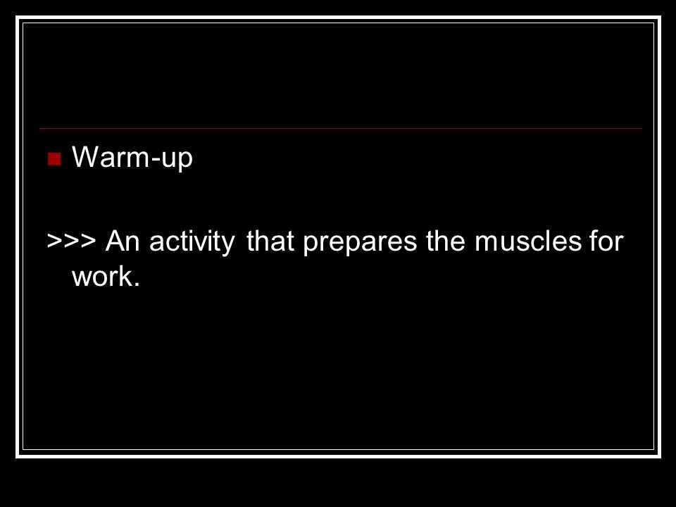 Warm-up >>> An activity that prepares the muscles for work.