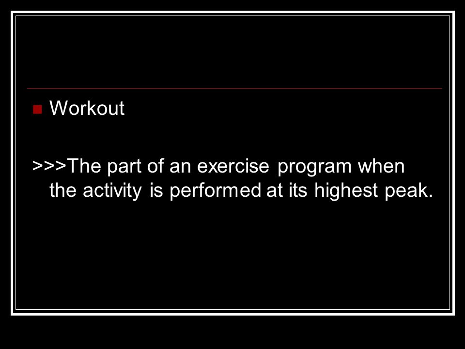 Workout >>>The part of an exercise program when the activity is performed at its highest peak.