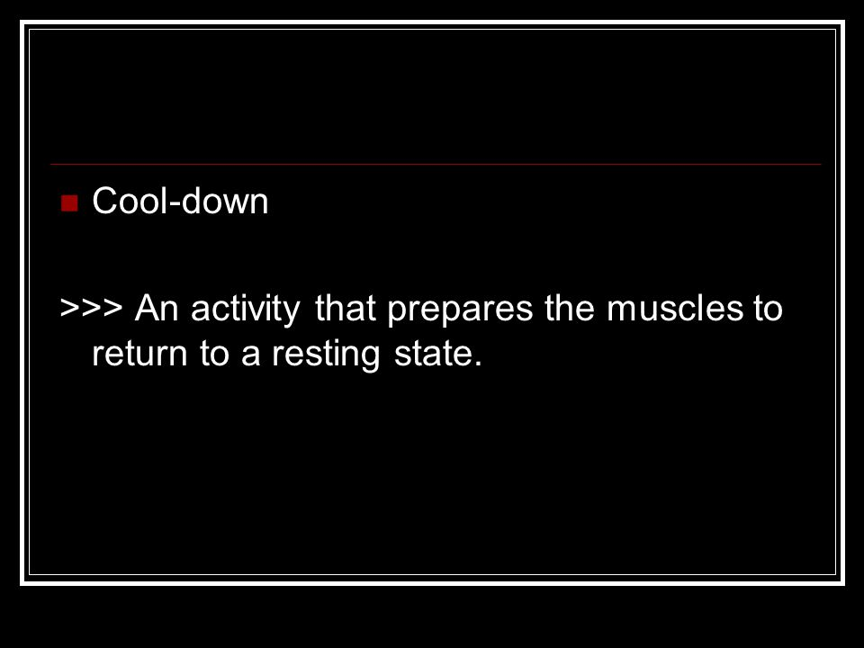 Cool-down >>> An activity that prepares the muscles to return to a resting state.