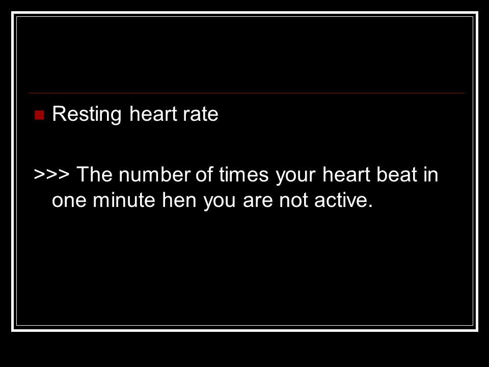 Resting heart rate >>> The number of times your heart beat in one minute hen you are not active.