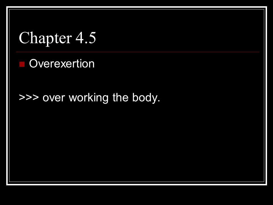 Chapter 4.5 Overexertion >>> over working the body.