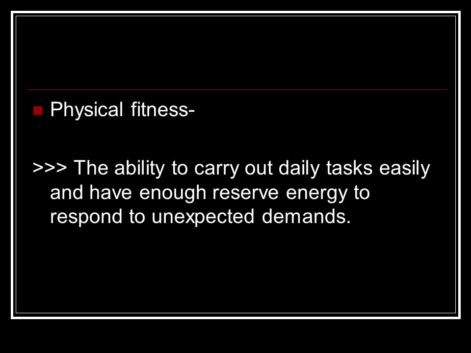 Physical fitness- >>> The ability to carry out daily tasks easily and have enough reserve energy to respond to unexpected demands.