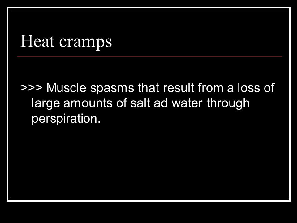 Heat cramps >>> Muscle spasms that result from a loss of large amounts of salt ad water through perspiration.