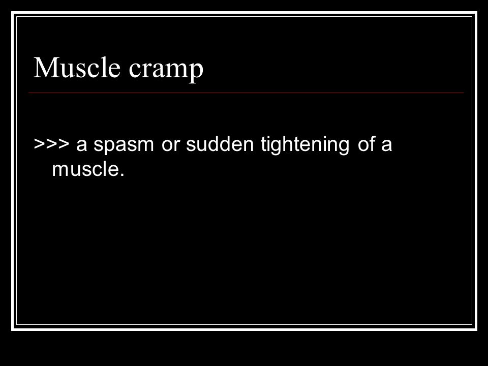 Muscle cramp >>> a spasm or sudden tightening of a muscle.