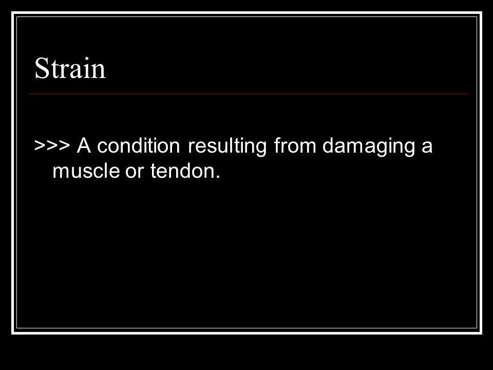 Strain >>> A condition resulting from damaging a muscle or tendon.