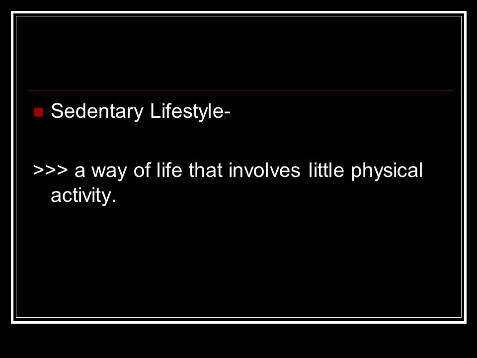 Sedentary Lifestyle- >>> a way of life that involves little physical activity.