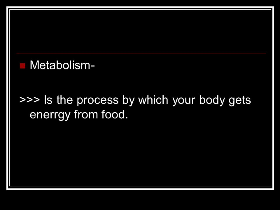 Metabolism- >>> Is the process by which your body gets enerrgy from food.