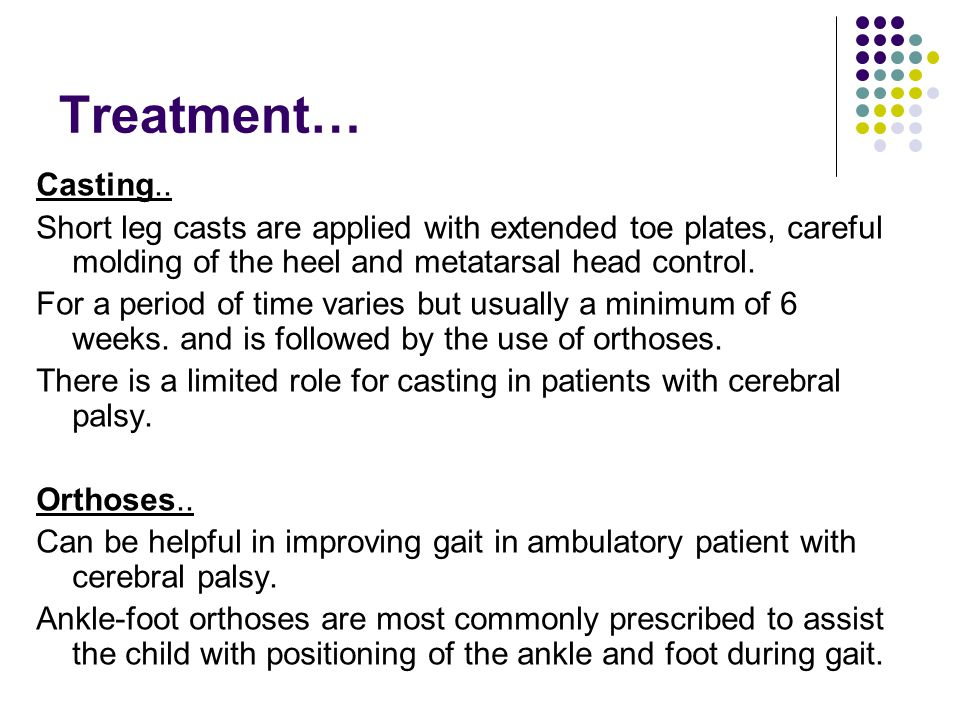 Treatment… Casting.. Short leg casts are applied with extended toe plates, careful molding of the heel and metatarsal head control.