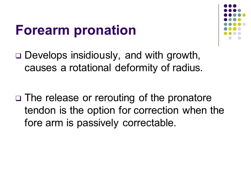 Forearm pronation Develops insidiously, and with growth, causes a rotational deformity of radius.