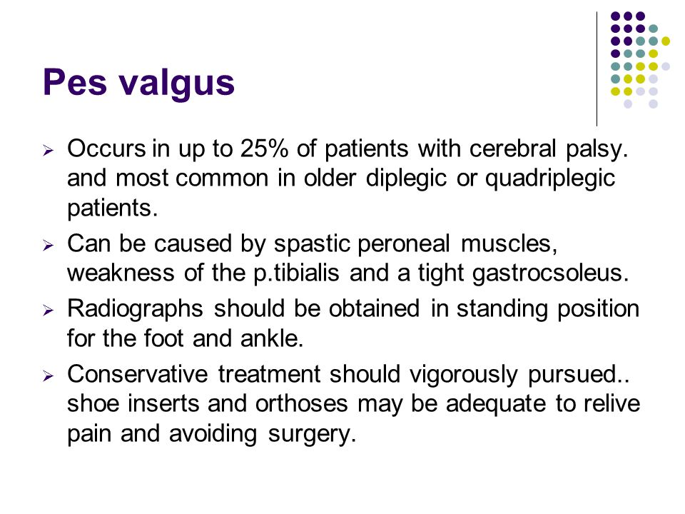 Pes valgus Occurs in up to 25% of patients with cerebral palsy. and most common in older diplegic or quadriplegic patients.