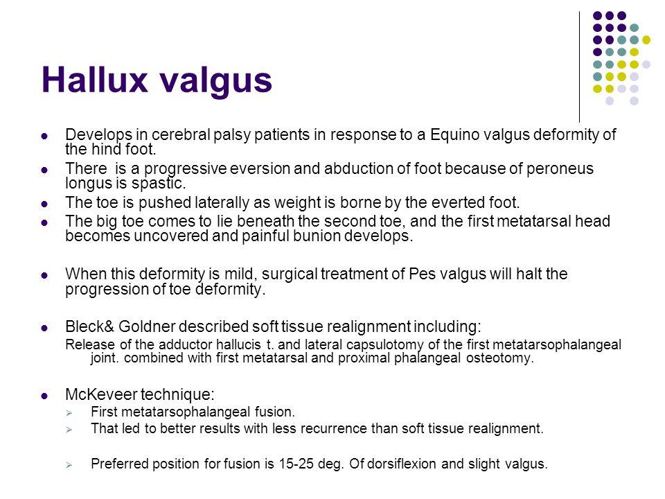 Hallux valgus Develops in cerebral palsy patients in response to a Equino valgus deformity of the hind foot.