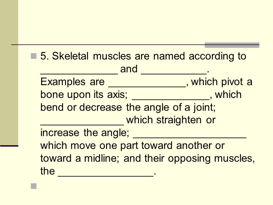 5. Skeletal muscles are named according to _____________ and ___________.