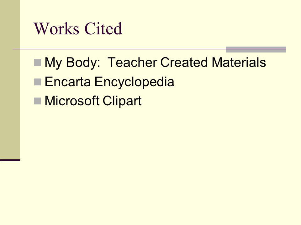 Works Cited My Body: Teacher Created Materials Encarta Encyclopedia