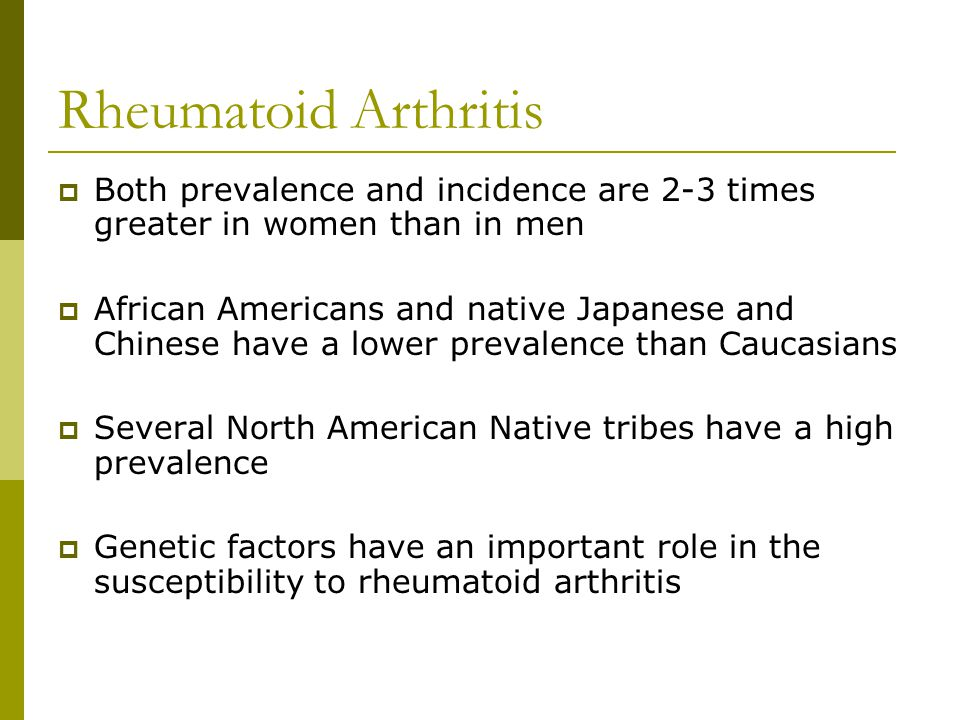Rheumatoid Arthritis Both prevalence and incidence are 2-3 times greater in women than in men.