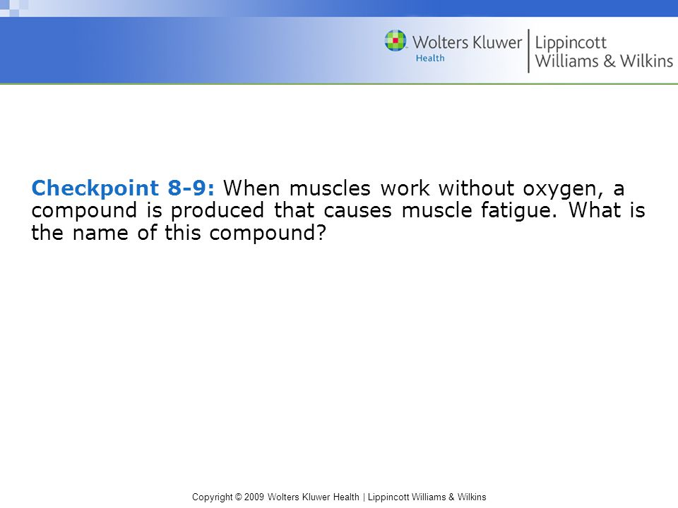 Checkpoint 8-9: When muscles work without oxygen, a compound is produced that causes muscle fatigue.