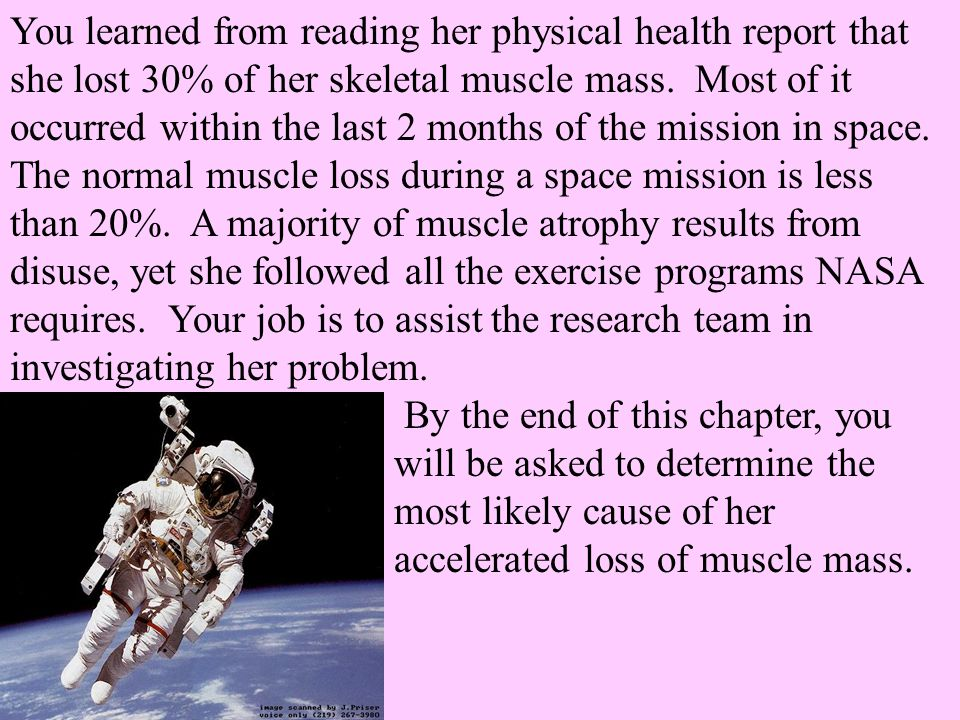 You learned from reading her physical health report that she lost 30% of her skeletal muscle mass. Most of it occurred within the last 2 months of the mission in space. The normal muscle loss during a space mission is less than 20%. A majority of muscle atrophy results from disuse, yet she followed all the exercise programs NASA requires. Your job is to assist the research team in investigating her problem.