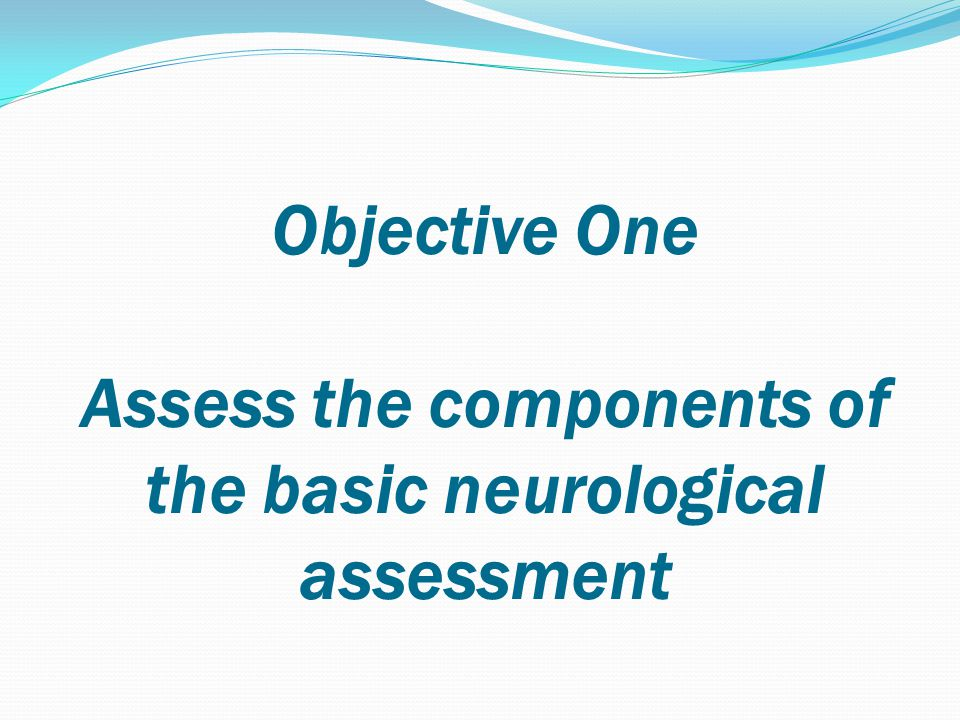 Objective One Assess the components of the basic neurological assessment