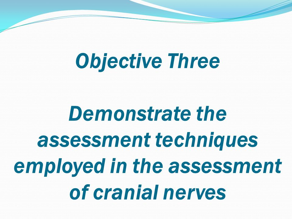 Objective Three Demonstrate the assessment techniques employed in the assessment of cranial nerves