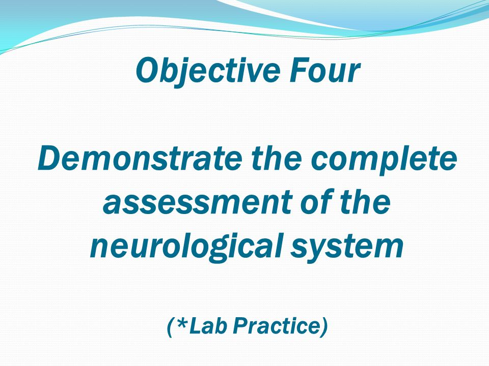 Objective Four Demonstrate the complete assessment of the neurological system (*Lab Practice)