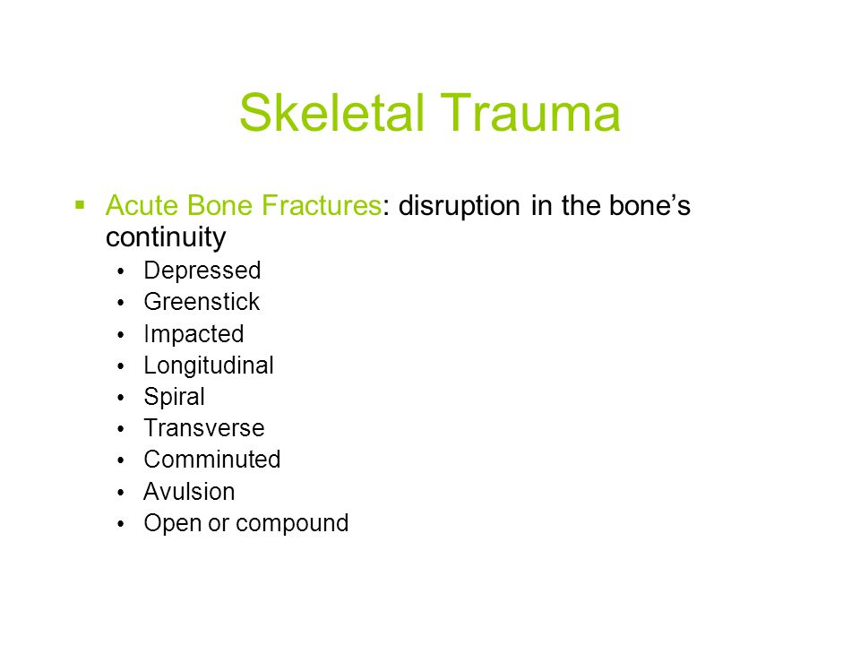 Skeletal Trauma Acute Bone Fractures: disruption in the bone's continuity. Depressed. Greenstick.
