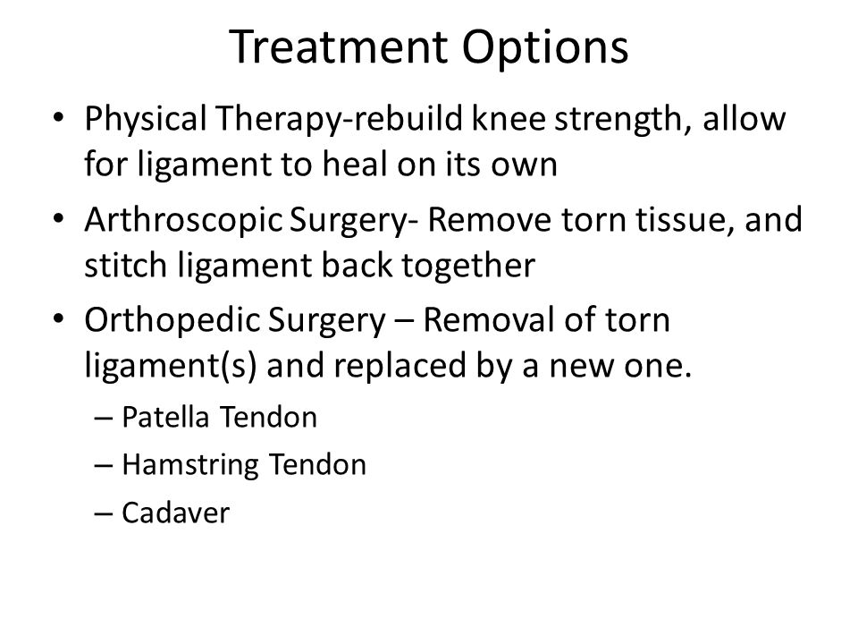 Treatment Options Physical Therapy-rebuild knee strength, allow for ligament to heal on its own.
